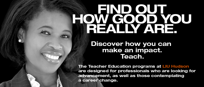 LIU Hudson FIND OUT HOW GOOD YOU REALLY ARE. Discover how you can make an impact. Teach. The Teacher Education programs at LIU Hudson are designed for professionals who are looking for advancement, as well as those contemplating a career change.