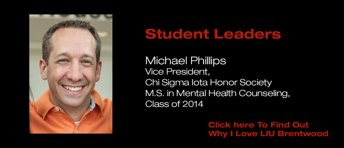 Student Leaders Michael Phillips Vice President, Chi Sigma Iota Honor Society M.S. in Mental Health Counseling. Class of 2014 Click her To Find Out Why I Love LIU Brentwood