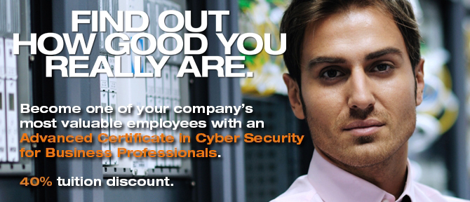 FIND OUT HOW GOOD YOU REALLY ARE. Become one of your company's most valuable employees with an Advanced Certificate in Cyber Security for Business Professionals. 40% tuition discount.