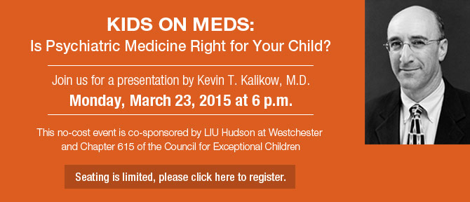 Kids on Meds: Is Psychiatric Medicine Right for Your Child? Join us for a presentation by Kevin T. Kalikow, M.D. Monday, March 23, 2015 at 6 p.m. This no-cost event is co-sponsored by LIU Hudson at Westchester and Chapter 615 of the Council for Exceptional Children Seating is limited, please click here to register.