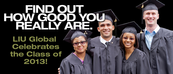 FIND OUT HOW GOOD YOU REALLY ARE. LIU Global Celebrates the Class of 2013!
