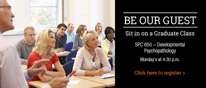 Be Our Guest Sit in on a Graduate Class SPC 650 - Developmental Psychopathology Monday's at 4:30 p.m.