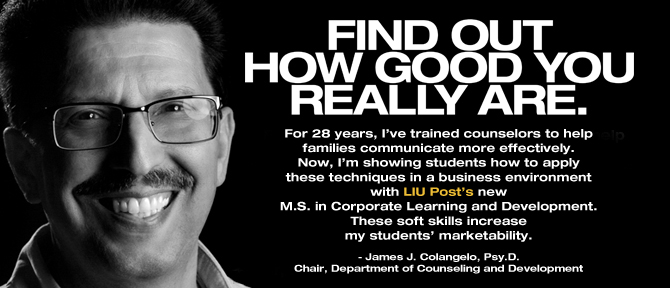 FIND OUT HOW GOOD YOU REALLY ARE. For 28 years, I've trained counselors to help families communicate more effectively. Now, I'm showing students how to apply these techniques in a business environment with LIU Post's new M.S. in Corporate Learning and Development. These soft skills increase my students' marketability. - James J. Colangelo, Psy.D., Chair, Department of Counseling and Development