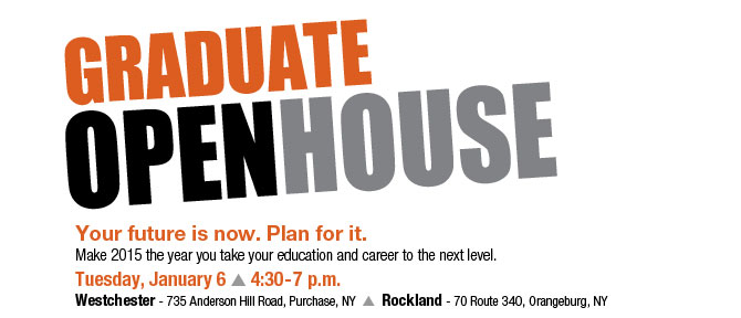Graduate Open House Your future is now. Plan for it. Make 2015 the year you take your education and career to the next level. Tuesday, January 6 - 4:30-7 p.m.Westchester - 735 Anderson Hill Road, Purchase, NY Rockland - 70 Route 340, Orangeburg, NY