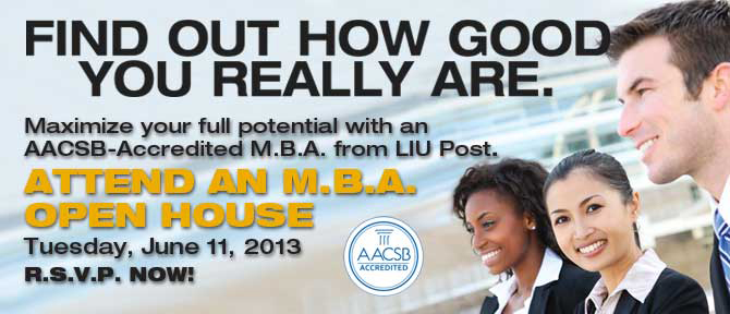 Find Out How Good You Really Are. Maximize your full potential with an AACSB-Accredited M.B.A. from LIU Post. Attend An M.B.A. Open House Tuesday, June 11, 2013 R.S.V.P. Now!