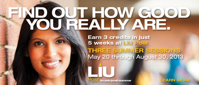Find Out How Good You Really Are. Earn 3 credits in just 5 weeks at LIU Post Three Summer Sessions May 20 through August 30, 2013