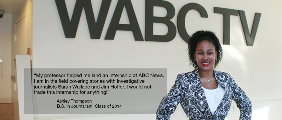 """My professor helped me land an internship at ABC News. I am in the field covering stories with investigative journalists Sarah Wallace and Jim Hoffer. I would not trade this internship for anything!"" Ashley Thompson B.S. in Journalism, Class of 2014"