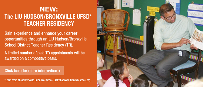 NEW: The LIU Hudson/Bronxville UFSD* Teacher Residency Gain experience and enhance your career opportunities through an LIU Hudson/Bronxville School District Teacher Residency (TR). A limited number of paid TR appointments will be awarded on a competitive basis. Click here for more Information> *Learn more about Bronxvill Union Free School District at www.bronxvilleschool.org