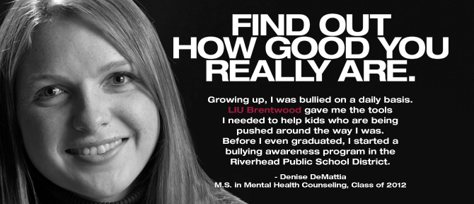 FIND OUT HOW GOOD YOU REALLY ARE. Growing up, I was bullied on a daily basis. LIU Brentwood gave me the tools I needed to help kids who are being pushed around the way I was. Before I even graduated, I started a bullying awareness program in the Riverhead Public School District. - Denise DeMattia, M.S. in Mental Health Counseling, Class of 2011