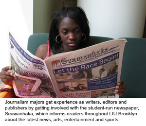 Journalism majors get experience as writers, editors and publishers by getting involved with the student-run newspaper, Seawanhaka, which informs readers throughout LIU Brooklyn about the latest news, arts, entertainment and sports.