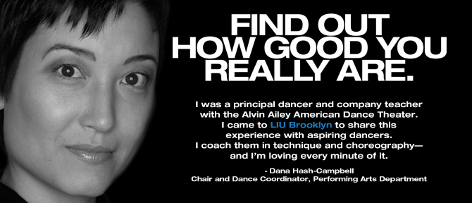 FIND OUT HOW GOOD YOU REALLY ARE. I was a principal dancer and company teacher with the Alvin Ailey American Dance Theater. I came to LIU Brooklyn to share this experience with aspiring dancers. I coach them in technique and choreography—and I'm loving every minute of it. -Dana Hash-Campbell, Chair and Dance Coordinator, Performing Arts Department