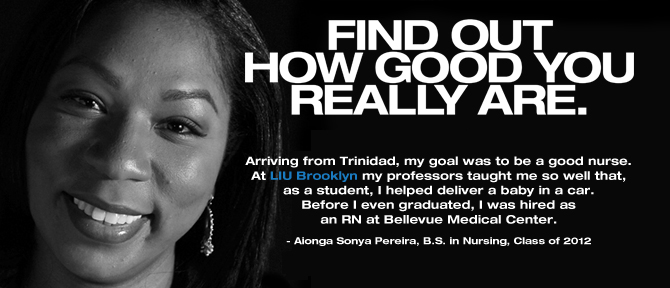 FIND OUT HOW GOOD YOU REALLY ARE. Arriving from Trinidad, my goal was to be a good nurse. At LIU Brooklyn my professors taught me so well that, as a student, I helped deliver a baby in a car. Before I even graduated, I was hired as an RN at Bellevue Medical Center. - Aionga Sonya Pereira, B.S. in Nursing, Class of 2012