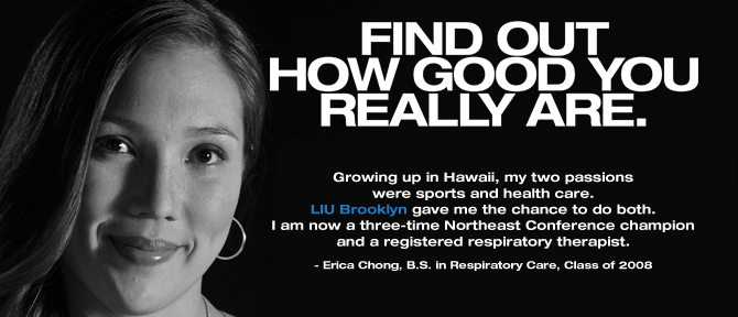 FIND OUT HOW GOOD YOU REALLY ARE. Growing up in Hawaii, my two passions were sports and health care. LIU Brooklyn gave me the chance to do both. I am now a three-time Northeast Conference champion and a registered respiratory therapist. - Erica Chong, B.S. in Respiratory Care, Class of 2008