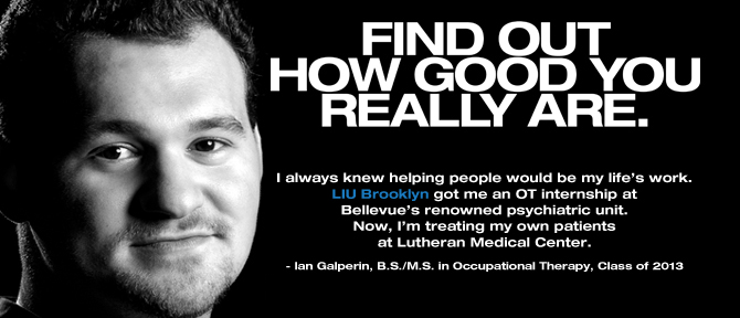 FIND OUT HOW GOOD YOU REALLY ARE. I always knew helping people would be my life's work. LIU Brooklyn got me an OT internship at Bellevue's renowned psychiatric unit. Now, I'm treating my own patients at Lutheran Medical Center. - Ian Galperin, B.S./M.S. in Occupational Therapy, Class of 2013