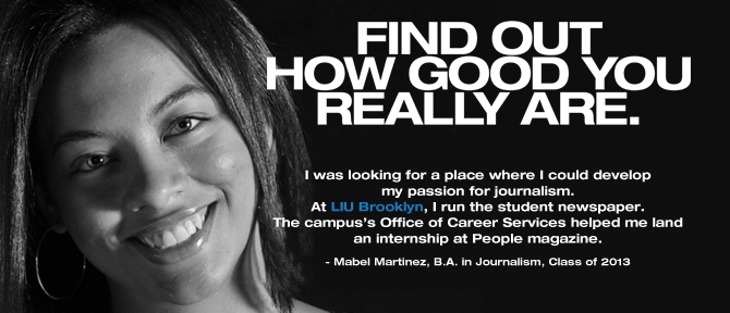 FIND OUT HOW GOOD YOU REALLY ARE. I was looking for a place where I could develop my passion for journalism. At LIU Brooklyn, I run the student newspaper. The campus's Office of Career Services helped me land an internship at El Diario La Prensa, New York's largest Spanish-language newspaper. Mabel Martinez, B.A. in Journalism, Class of 2013