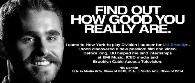 FIND OUT HOW GOOD YOU REALLY ARE. I came to New York to play Division I soccer for LIU Brooklyn. I soon discovered a new passion: film and video. Before long, LIU hooked me up with internships at EMI Music, ICED media and Brooklyn Cable Access Television.- Nik Conklin, B.A. in Media Arts, Class of 2012; M.A. in Media Arts, Class of 2014