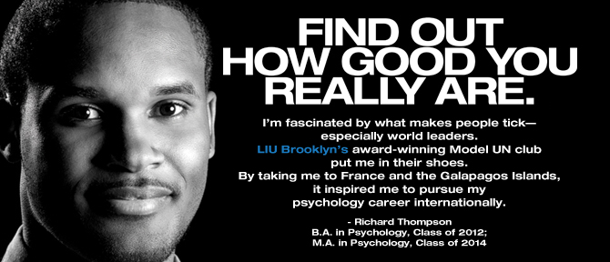 FIND OUT HOW GOOD YOU REALLY ARE. I'm fascinated by what makes people tick—especially world leaders. LIU Brooklyn's award-winning Model UN club put me in their shoes. By taking me to France and the Galapagos Islands, it inspired me to pursue my psychology career internationally. - Richard Thompson, B.A. in Psychology, Class of 2012; M.A. in Psychology, Class of 2014