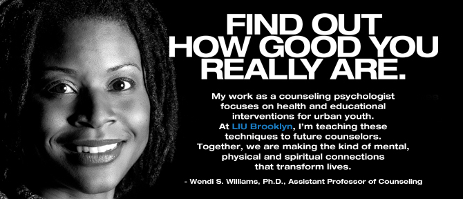 FIND OUT HOW GOOD YOU REALLY ARE. My work as a counseling psychologist focuses on health and educational interventions for urban youth. At LIU Brooklyn, I'm teaching these techniques to future counselors. Together, we are making the kind of mental, physical and spiritual connections that transform lives. - Wendi S. Williams, Ph.D., Assistant Professor of Counseling