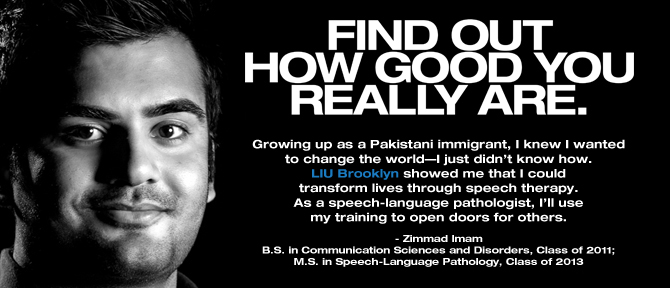 FIND OUT HOW GOOD YOU REALLY ARE. Growing up as a Pakistani immigrant, I knew I wanted to change the world—I just didn't know how. LIU Brooklyn showed me that I could transform lives through speech therapy. As a speech-language pathologist, I'll use my training to open doors for others. - Zimmad Imam, B.S. in Communication Sciences and Disorders, Class of 2011; M.S. in Speech-Language Pathology, Class of 2013