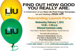 Find Out How Good You Really Are. In Celebration of our New LIU Post Image Campaign, we are Hosting a Kick-off! Rebranding Launch Party Wednesday, February 1, 2012 12:30 - 1:50 Hillwood Commons Lobby
