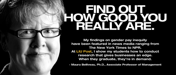 FIND OUT HOW GOOD YOU REALLY ARE. My findings on gender pay inequity have been featured in news media ranging from The New York Times to NPR. At LIU Post, I show my students how to conduct research that gives businesses an edge. When they graduate, they're in demand. - Maura Belliveau, Ph.D., Associate Professor of Management