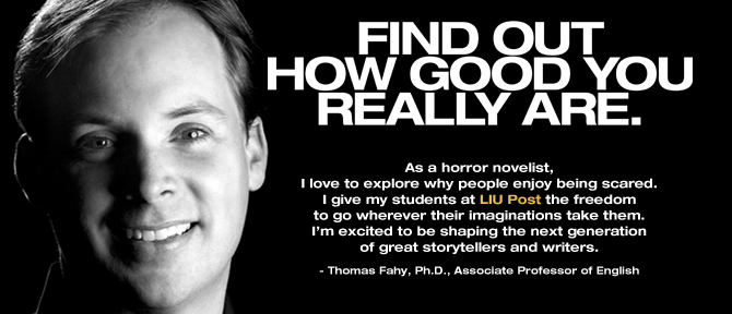 FIND OUT HOW GOOD YOU REALLY ARE. As a horror novelist, I love to explore why people enjoy being scared. I give my students at LIU Post the freedom to go wherever their imaginations take them. I'm excited to be shaping the next generation of great storytellers and writers. - Thomas Fahy, Ph.D., Associate Professor of English
