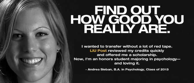 FIND OUT HOW GOOD YOU REALLY ARE. I wanted to transfer without a lot of red tape. LIU Post reviewed my credits quickly and offered me a scholarship. Now, I'm an honors student majoring in psychology— and loving it. - Andrea Sieban, B.A. in Psychology, Class of 2013