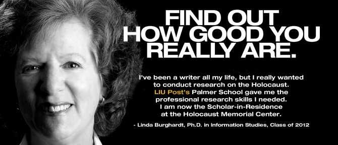 FIND OUT HOW GOOD YOU REALLY ARE. I've been a writer all my life, but I really wanted to conduct research on the Holocaust. LIU Post's Palmer School gave me the professional research skills I needed. I am now the Scholar-in-Residence at the Holocaust Memorial Center. - Linda Burghardt, Ph.D. in Information Studies, Class of 2012