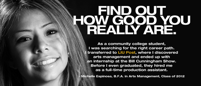 FIND OUT HOW GOOD YOU REALLY ARE. As a community college student, I was searching for the right career path. I transferred to LIU Post, where I discovered arts management and ended up with an internship at the Bill Cunningham Show. Before I even graduated, they hired me as a full-time production assistant. - Michelle Espinosa, B.F.A. in Arts Management, Class of 2012