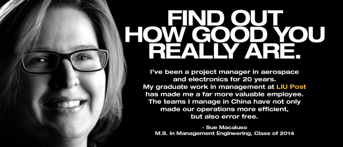 FIND OUT HOW GOOD YOU REALLY ARE. I've been a project manager in aerospace and electronics for 20 years. My graduate work in management at LIU Post has made me a far more valuable employee. The teams I manage in China have not only made our operations more efficient, but also error free. - Sue Macaluso, M.S. in Management Engineering, Class of 2014
