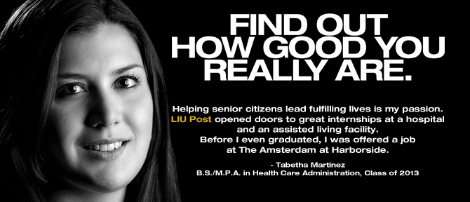 FIND OUT HOW GOOD YOU REALLY ARE. Helping senior citizens lead fulfilling lives is my passion. LIU Post opened doors to great internships at a hospital and an assisted living facility. Before I even graduated, I was offered a job at The Amsterdam at Harborside. - Tabetha Martinez, B.S./M.P.A. in Health Care Administration, Class of 2013