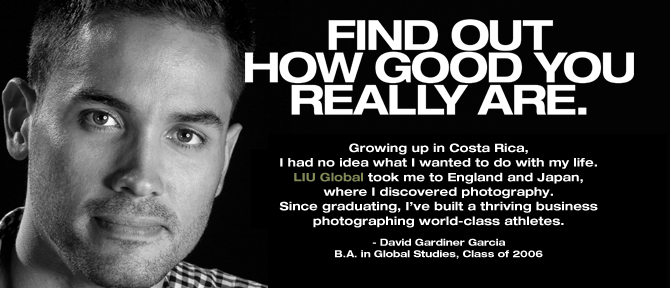 FIND OUT HOW GOOD YOU REALLY ARE. Growing up in Costa Rica, I had no idea what I wanted to do with my life. LIU Global took me to England and Japan, where I discovered photography. Since graduating, I've built a thriving business photographing world-class athletes. - David Gardiner Garcia,B.A. in Global Studies, Class of 2006
