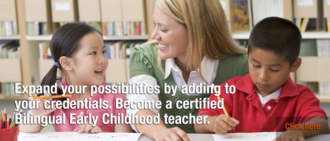 Expand your possibilities by adding to your credentials. Become a certified Bilingual Early Childhood teacher.