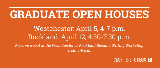 Graduate Open Houses Westchester: April 5, 4-7 p.m. Rocklan: April 12, 4:30-7:30 p.m. Reserve a seat at the Westchester or Rockland Resume Writing Workshop from 4-5 p.m. Click here to Register