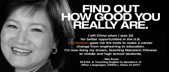FIND OUT HOW GOOD YOU REALLY ARE. I left China when I was 22 for better opportunities in the U.S. LIU Hudson gave me the tools to make a career change from engineering to education. I'm now living my dream, teaching Mandarin Chinese to middle and high school students. - Rita Kwan, M.S.Ed. in Teaching English to Speakers of Other Languages (TESOL), Class of 2007