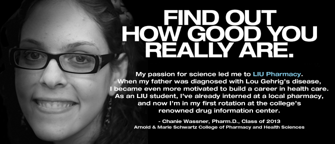 FIND OUT HOW GOOD YOU REALLY ARE. My passion for science led me to LIU Pharmacy. When my father was diagnosed with Lou Gehrig's disease, I became even more motivated to build a career in health care. As an LIU student, I've already interned at a local pharmacy, and now I'm in my first rotation at the college's renowned drug information center. - Chanie Wassner, Pharm.D., Class of 2013, Arnold & Marie Schwartz College of Pharmacy and Health Sciences