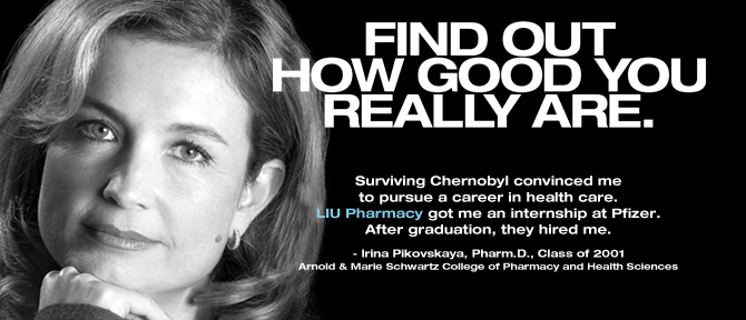 FIND OUT HOW GOOD YOU REALLY ARE. Surviving Chernobyl convinced me to pursue a career in health care. LIU Pharmacy got me an internship at Pfizer. After graduation, they hired me. - Irina Pikovskaya, Pharm.D., Class of 2001, Arnold & Marie Schwartz College of Pharmacy and Health Sciences